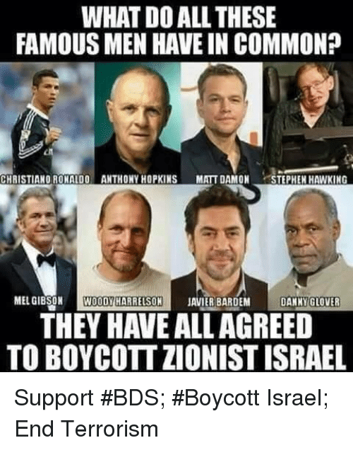 Anthony Hopkins: WHAT DOALL THESE  FAMOUS MEN HAVE IN COMMON?  CHRISTIANO RONALDO ANTHONY HOPKINS  MATT DAMON  TEPHEH HAWKING  MEL GIBSON  WOODY HARRELSON  JAVIER BARDEM  DANNY GLOVER  THEY HAVE ALLAGREED  TOBOYCOTTZIONIST ISRAEL Support #BDS; #Boycott Israel; End Terrorism
