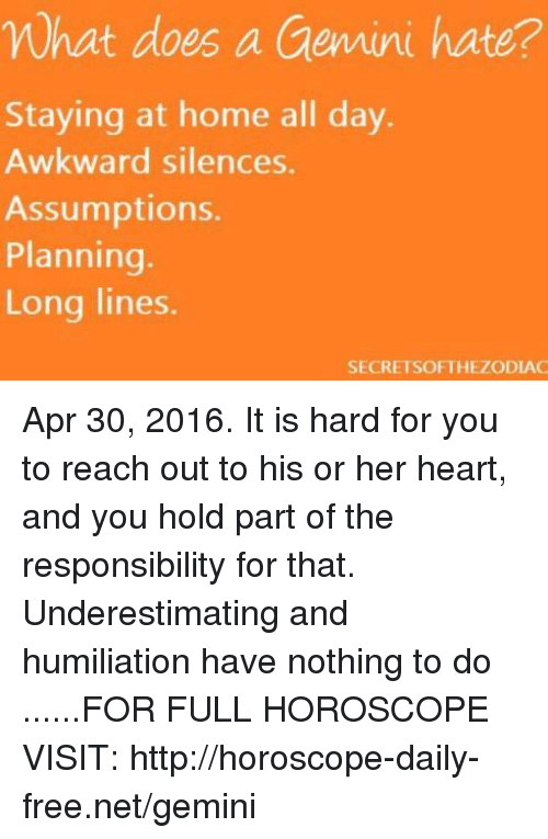 Home: What does a Gemini hate?  Staying at home all day  Awkward silences  Assumptions.  Planning.  Long lines  SECRETSOFTHEZODIAC Apr 30, 2016. It is hard for you to reach out to his or her heart, and you hold part of the responsibility for that. Underestimating and humiliation have nothing to do  ......FOR FULL HOROSCOPE VISIT: http://horoscope-daily-free.net/gemini