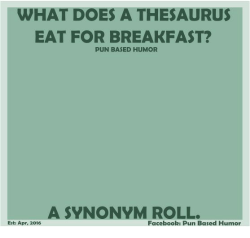 Facebook Pun: WHAT DOES A THESAURUS  EAT FOR BREAKFAST  PUN BASED HUMOR  A SYNONYM ROLL.  Est: Apr, 2016  Facebook: Pun Based Humor