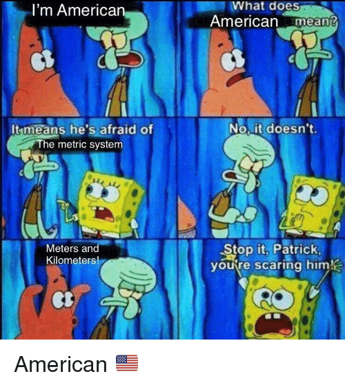 metric system: What does  American mean?  I'm American  It means he's afraid of  The metric system  No, it doesn't.  Meters and  Kilometers!  Stop it. Patrick  youtre scaring him American 🇺🇸