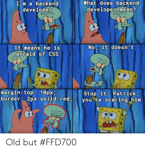 stop it: What does backend  developer mean?  I'm a backend  developer  No, it doesn't  It means he is  afraid of CSS  margin-top: 10px;  border: 2px solid red;  Stop it, Patrick,  you re scaring him Old but #FFD700