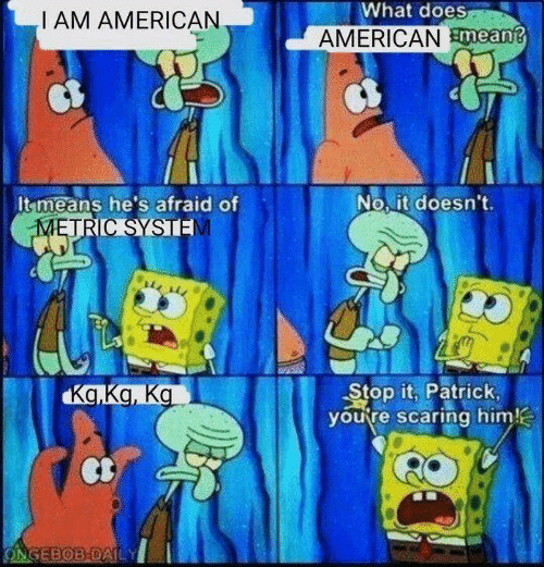 scaring: What does  I AM AMERICAN  AMERICANmean?  No it doesn't.  It means he's afraid of  METRIC SYSTE  Stop it, Patrick  you're scaring him!  Ka.Ka, Ka  ONGEBOB-DAILY