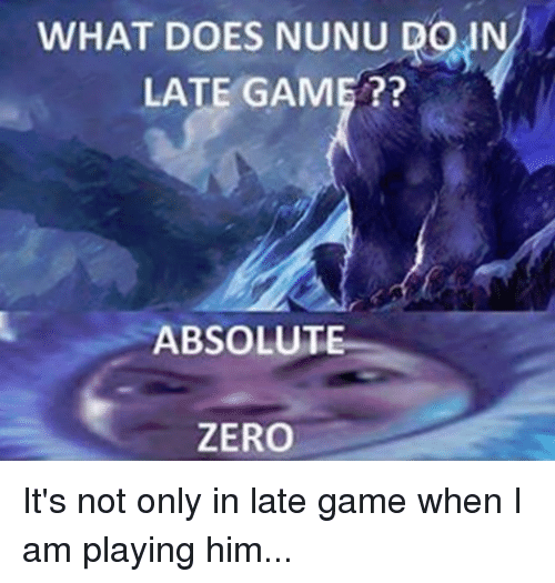 Nunu: WHAT DOES NUNU DOWN  LATE GAME  ABSOLUTE  ZERO It's not only in late game when I am playing him...