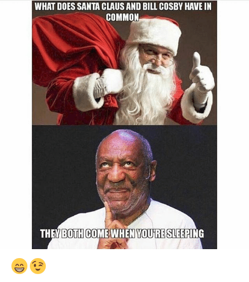 Bill Cosby, Memes, and Santa Claus: WHAT DOES SANTA CLAUS AND BILL COSBY HAVE IN  COMMON  THEY BOTH COME WHEN YOURE SLEEPING 😁😉