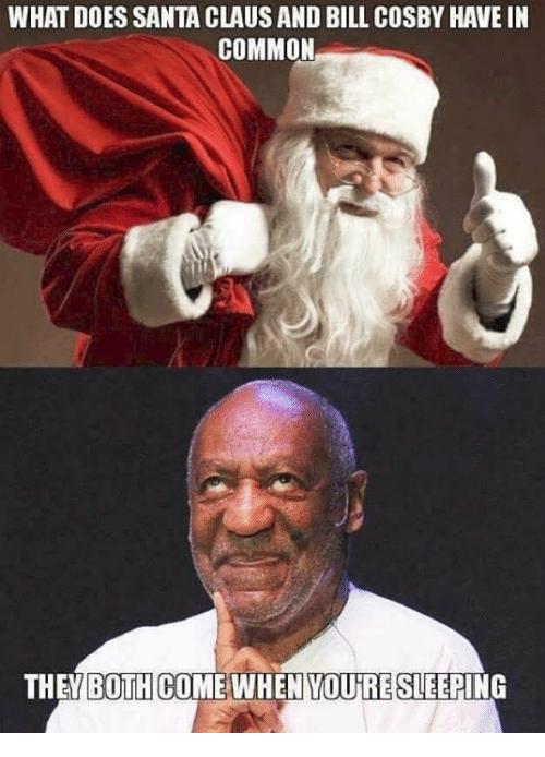 Bill Cosby, Memes, and Common: WHAT DOES SANTA CLAUSAND BILL COSBY HAVE IN  COMMON  THE BOTH COME WHEN YOUTRE SLEEPING