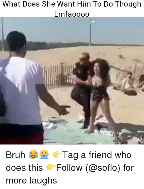 Bruh, Memes, and What Does: What Does She Want Him To Do Though  Lmfaoooo Bruh 😂😭 👉Tag a friend who does this 👉Follow (@soflo) for more laughs