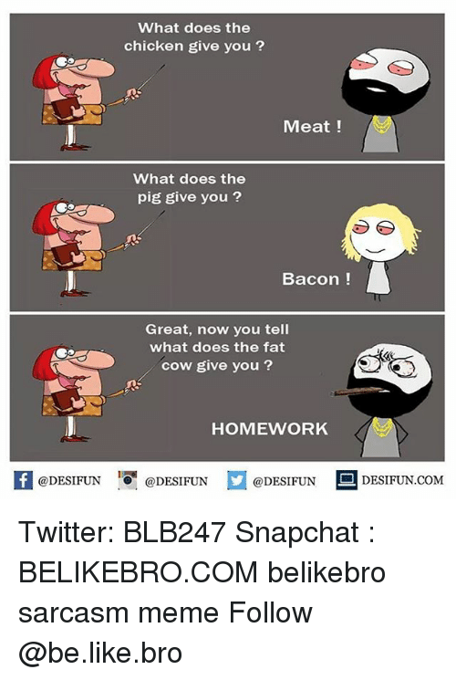 following: What does the  chicken give you ?  Meat!  What does the  pig give you ?  Bacon !  Great, now you tell  what does the fat  cow give you?  HOMEWORK  @DESIFUN O @DESIFUN  @DESIFUN  DESIFUN.COMM Twitter: BLB247 Snapchat : BELIKEBRO.COM belikebro sarcasm meme Follow @be.like.bro