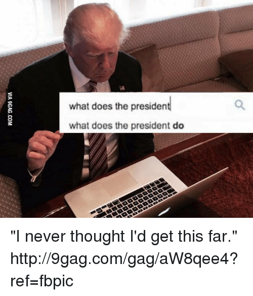 """What Does The President Do: what does the president  what does the president do """"I never thought I'd get this far."""" http://9gag.com/gag/aW8qee4?ref=fbpic"""