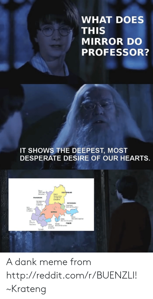 Superior Swiss: WHAT DOES  THIS  MIRROR DO  PROFESSOR?  IT SHOWS THE DEEPEST, MOST  DESPERATE DESIRE OF OUR HEARTS. A dank meme from http://reddit.com/r/BUENZLI! ~Krateng