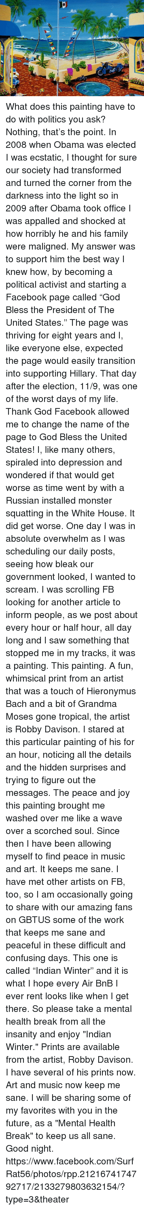 """Appalled, Facebook, and Family: What does this painting have to do with politics you ask? Nothing, that's the point. In 2008 when Obama was elected I was ecstatic, I thought for sure our society had transformed and turned the corner from the darkness into the light so in 2009 after Obama took office I was appalled and shocked at how horribly he and his family were maligned. My answer was to support him the best way I knew how, by becoming a political activist and starting a Facebook page called """"God Bless the President of The United States."""" The page was thriving for eight years and I, like everyone else, expected the page would easily transition into supporting Hillary. That day after the election, 11/9, was one of the worst days of my life. Thank God Facebook allowed me to change the name of the page to God Bless the United States! I, like many others, spiraled into depression and wondered if that would get worse as time went by with a Russian installed monster squatting in the White House. It did get worse. One day I was in absolute overwhelm as I was scheduling our daily posts, seeing how bleak our government looked, I wanted to scream. I was scrolling FB looking for another article to inform people, as we post about every hour or half hour, all day long and I saw something that stopped me in my tracks, it was a painting. This painting. A fun, whimsical print from an artist that was a touch of Hieronymus Bach and a bit of Grandma Moses gone tropical, the artist is Robby Davison. I stared at this particular painting of his for an hour, noticing all the details and the hidden surprises and trying to figure out the messages. The peace and joy this painting brought me washed over me like a wave over a scorched soul. Since then I have been allowing myself to find peace in music and art. It keeps me sane. I have met other artists on FB, too, so I am occasionally going to share with our amazing fans on GBTUS some of the work that keeps me sane and peaceful in these dif"""