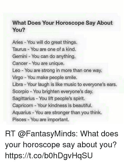 Beautiful, Memes, and Music: What Does Your Horoscope Say About  You?  Aries You will do great things.  Taurus You are one of a kind.  Gemini You can do anything.  Cancer You are unique.  Leo You are strong in more than one way.  Virgo You make people smile.  Libra ur laugh is like music to everyone's ears.  Scorpio You brighten everyone's day.  Sagittarius You lift people's spirit.  Capricorn Your kindness is beautiful.  Aquarius You are stronger than you think.  Pisces You are important RT @FantasyMinds: What does your horoscope say about you? https://t.co/b0hDgvHqSU