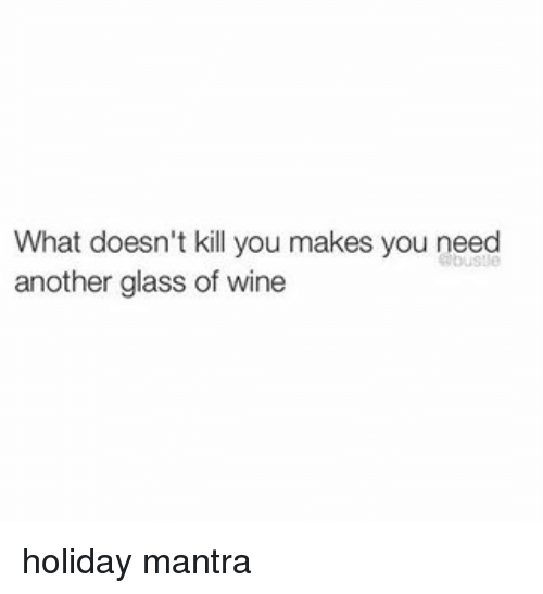 memes: What doesn't kill you makes you need  another glass of wine holiday mantra