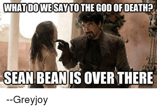 Memes, 🤖, and Deaths: WHAT DOWE SAY TOTHE GOD OF DEATH?  SEAN BEAN  ISOVERTHERE  quicamente com --Greyjoy