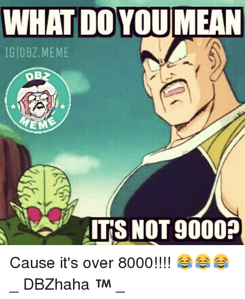 Meme, Memes, and Dragon Ball Z: WHAT DOYOU MEAN  IG DBZ MEME  EM  ITS NOT 9000? Cause it's over 8000!!!! 😂😂😂 _ DBZhaha ™ _