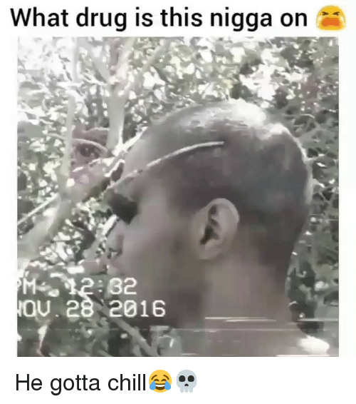 Chill, Funny, and Drug: What drug is this nigga on  Qu 28 2016 He gotta chill😂💀
