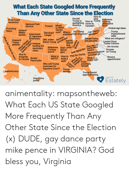 Build A Wall: What Each State Googled More Frequently  Than Any Other State Since the Election  How to  stop  West Coast  secession  Donald  Trump is  gaslighting move to  America  Kellyanne  How to Trump Conway  National Park  Service  alternative  facts  Protest Where  is Hillary  Clinton  Bernhard now? What is  Canada?  Punching  Nazis  General  Mattis  qotes  Protest sign ideas  Can Obama  run again?  Did Trump  populism? ban Muslims?  Trump  impeachment  Internment  Langer  of Japanese  Americans  odds  What are refugees?  Lauren Duca  Tucker Carlson  prostitutes  Martin  Impeach  Trump  petition  ch  Donald Trump  pee pee party  NL writer  Baron Trump  Russian  Federal  funding for  sanctuary  cities  Shkreli  dog  Kellyanne Sean poop  Spicer  gum  Sean Spicer lies party Mike  Pence  punched gif  What is a  pussy hat?  Gay dance  Jim Acosta  Conway  punch  Dossier  How to  emigrate  to Canada  What is How to Pray for Trump Richard Spencer on Trump  Border  Patrol jobs  Douglass?  prostitute  remark  Recess  NATO? build a  wall?  appointment  Putin  Who will Trump  nominate for  Supreme Court?  DOOors  Trump  anxiety  Kakistocracy  Trump lowest  approval rating  One-China  policy  Powered by  Estately  What did Trump do now? animentality: mapsontheweb:  What Each US State Googled More Frequently Than Any Other State Since the Election (x)  DUDE, gay dance party mike pence in VIRGINIA?  God bless you, Virginia
