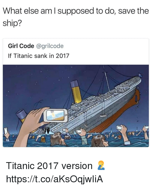 Memes, Titanic, and Girl: What else am l supposed to do, save the  ship?  Girl Code @grilcode  If Titanic sank in 2017  0o Titanic 2017 version 🤦‍♂️ https://t.co/aKsOqjwIiA