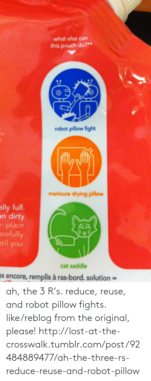 pillow fight: what else can  this pouch do?**  robot pillow fight  ez  manicure drying pillow  ally full.  an dirty  e: place  arefully  atil you  285  cat saddle  x encore, remplis à ras-bord. solution  %3D ah, the 3 R's. reduce, reuse, and robot pillow fights. like/reblog from the original, please! http://lost-at-the-crosswalk.tumblr.com/post/92484889477/ah-the-three-rs-reduce-reuse-and-robot-pillow
