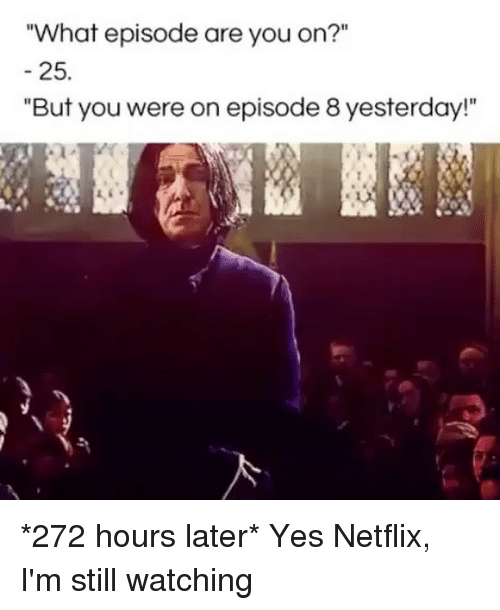 "Netflix, Girl Memes, and Yes: What episode are you on?""  25.  ""But you were on episode 8 yesterday!"" *272 hours later* Yes Netflix, I'm still watching"
