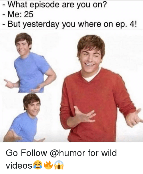 Memes, Videos, and Wild: What episode are you on?  Me: 25  - But yesterday you where on ep. 4! Go Follow @humor for wild videos😂🔥😱