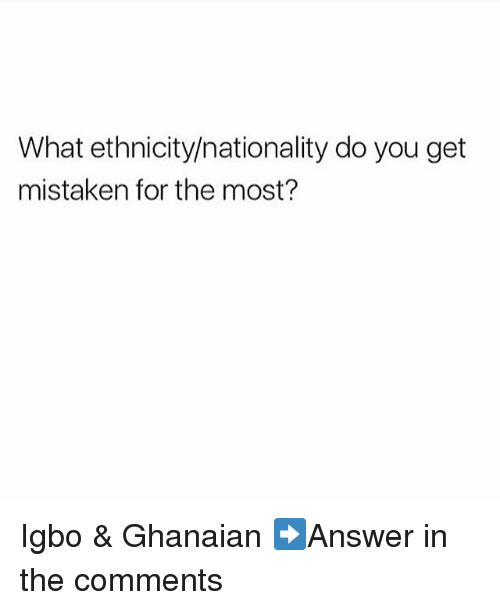Memes, Mistaken, and 🤖: What ethnicity/nationality do you get  mistaken for the most? Igbo & Ghanaian ➡Answer in the comments
