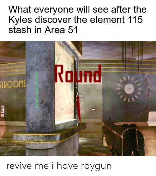 raygun: What everyone will see after the  Kyles discover the element 115  stash in Area 51  Round  STROOMS  burningchibuahua revive me i have raygun