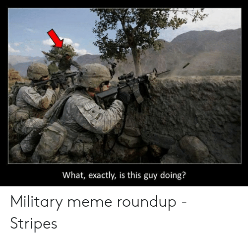 Meme Roundup: What, exactly, is this guy doing? Military meme roundup - Stripes