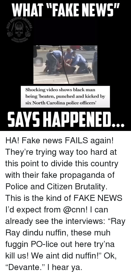 """muh: WHAT """"FAKE NEWS""""  rIi  Shocking video shows black man  being 'beaten, punched and kicked by  six North Carolina police officers  SAYS HAPPENED HA! Fake news FAILS again! They're trying way too hard at this point to divide this country with their fake propaganda of Police and Citizen Brutality. This is the kind of FAKE NEWS I'd expect from @cnn! I can already see the interviews: """"Ray Ray dindu nuffin, these muh fuggin PO-lice out here try'na kill us! We aint did nuffin!"""" Ok, """"Devante."""" I hear ya."""
