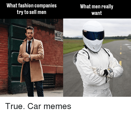 What Men Really Want: What fashion companies  try to sell men  What men really  Want True. Car memes