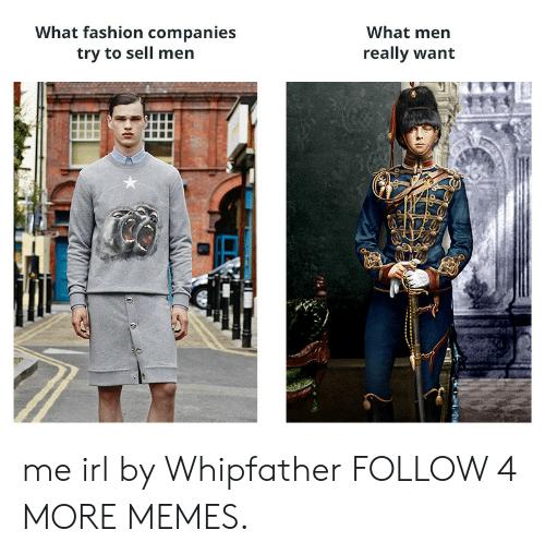 What Men Really Want: What fashion companies  try to sell men  What men  really want me irl by Whipfather FOLLOW 4 MORE MEMES.