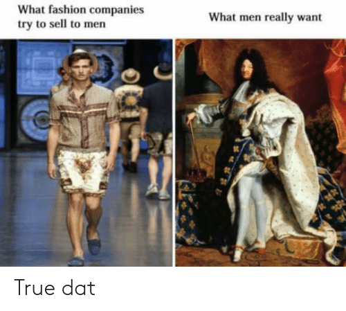 What Men Really Want: What fashion companies  try to sell to men  What men really want True dat