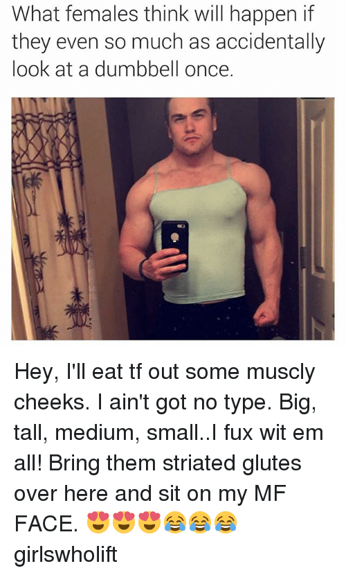 Fuxed: What females think will happen if  they even so much as accidentally  look at a dumbbell once. Hey, I'll eat tf out some muscly cheeks. I ain't got no type. Big, tall, medium, small..I fux wit em all! Bring them striated glutes over here and sit on my MF FACE. 😍😍😍😂😂😂 girlswholift