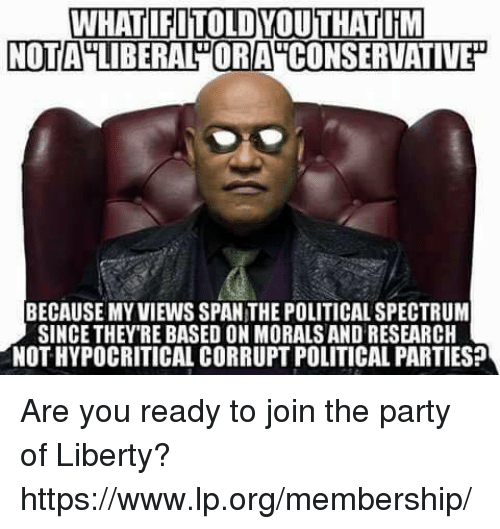 political parties: WHAT FITOLDYOUTHATTIM  NOTA LIBERALDORA  BECAUSE MYVIEWS SPAN THE POLITICAL SPECTRUM  SINCE THEY RE BASED ON MORALS AND RESEARCH  NOTHYPOCRITICAL CORRUPT POLITICAL PARTIES? Are you ready to join the party of Liberty? https://www.lp.org/membership/