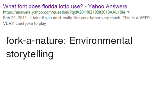 yahoo.com: What font does florida lotto use? - Yahoo Answers  https://answers.yahoo.com/question/?qid-20110219203618AAL18le  Feb 20, 2011-I take it you don't really like your father very much. This is a VERY  VERY cruel joke to play fork-a-nature: Environmental storytelling