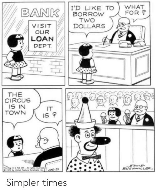 Circus: WHAT  FOR?  I'D LIKE TO  BORROW  TWO  DOLLARS  BANK  VISIT  OUR  LOAN  DEPT  THE  CIRCUS  IS IN  TOWN  IT  IS ?  ERNIE  BUSNMILL  7 Pat OffAghs resrvied  197 by U Seat  JUNE-23 Simpler times