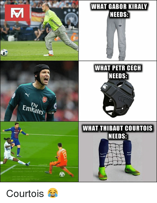 cech: WHAT GABOR KIRALY  NEEDS  WHAT PETR CECH  NEEDS  Fly  Emiates  WHAT THIBAUT COURTOIS  NEEDS:  ONE TIMI  AND Courtois 😂