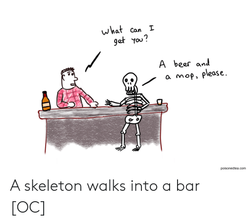 skeleton: what  get You?  Can I  A  beer and  a mop, please  poisonedtea.com A skeleton walks into a bar [OC]