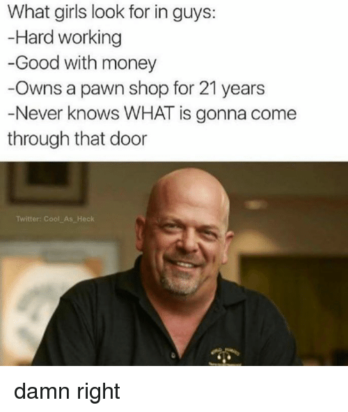 Pawned: What girls look for in guys:  Hard working  -Good with money  Owns a pawn shop for 21 years  Never knows WHAT is gonna come  through that door  Twitter: Cool As Heck damn right