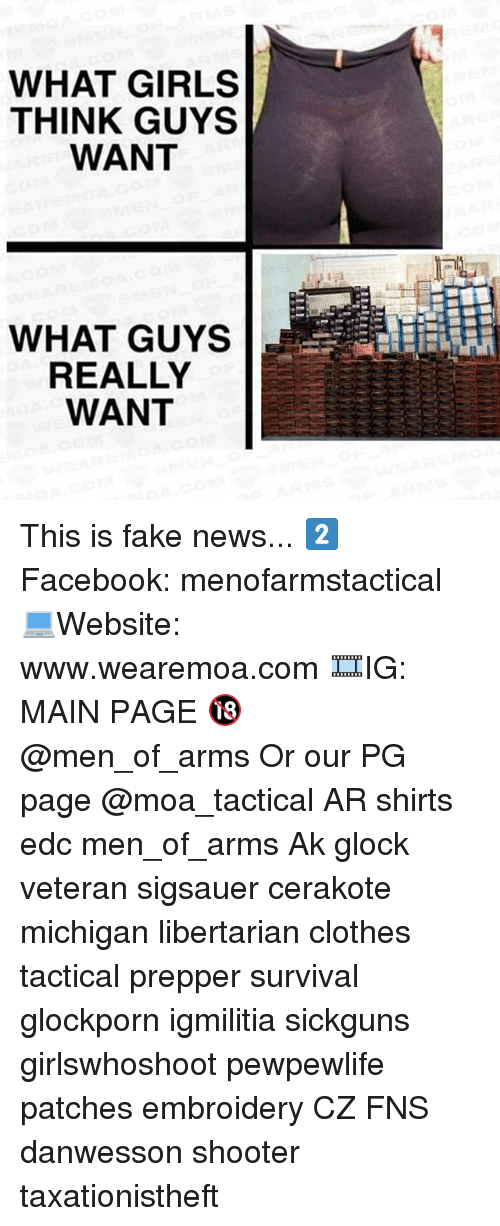 Clothes, Facebook, and Fake: WHAT GIRLS  THINK GUYS  WANT  WHAT GUYS  REALLY  WANT This is fake news... 2️⃣ Facebook: menofarmstactical 💻Website: www.wearemoa.com 🎞IG: MAIN PAGE 🔞 @men_of_arms Or our PG page @moa_tactical AR shirts edc men_of_arms Ak glock veteran sigsauer cerakote michigan libertarian clothes tactical prepper survival glockporn igmilitia sickguns girlswhoshoot pewpewlife patches embroidery CZ FNS danwesson shooter taxationistheft