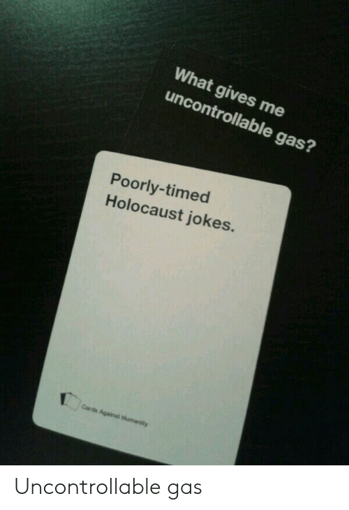 holocaust jokes: What gives me  uncontrollable gas?  Poorly-timed  Holocaust jokes.  Cards Against Humanity Uncontrollable gas