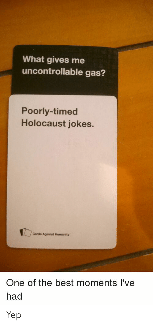 holocaust jokes: What gives me  uncontrollable gas?  Poorly-timed  Holocaust jokes.  Cards Against Humanity  One of the best moments I've  had Yep