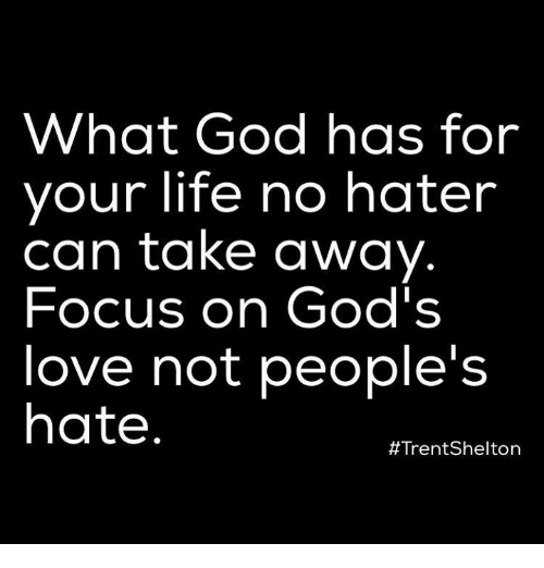 God, Life, and Love: What God has for  your life no hater  can take away  Focus on God's  love not people's  hate  #Trent Shelton