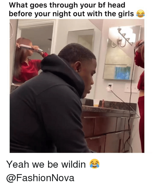 Wildin: What goes through your bf head  before your night out with the girl:s Yeah we be wildin 😂 @FashionNova