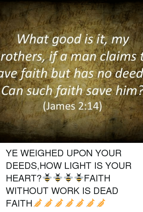 Memes, Work, and Good: What good is it, my  rothers, if a man claims t  ave faith but has no deed  Can such faith save him?  (James 2:14) YE WEIGHED UPON YOUR DEEDS,HOW LIGHT IS YOUR HEART?🐝🐝🐝🐝FAITH WITHOUT WORK IS DEAD FAITH🎺🎺🎺🎺🎺🎺🎺