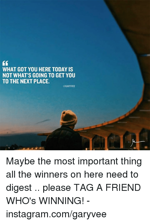 Memes, All The, and 🤖: WHAT GOT YOU HERE TODAY IS  NOT WHAT'S GOING TO GET YOU  TO THE NEXT PLACE.  @GARYVEE Maybe the most important thing all the winners on here need to digest .. please TAG A FRIEND WHO's WINNING!  -instagram.com/garyvee