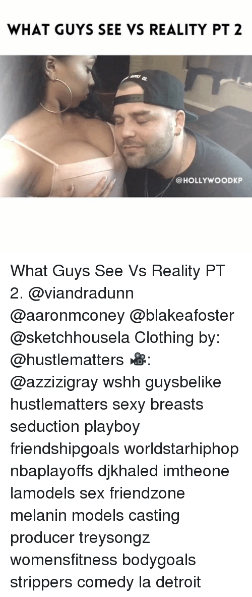 Detroit, Friendzone, and Memes: WHAT GUYS SEE VS REALITY PT 2  @HOLLYWOOD KP What Guys See Vs Reality PT 2. @viandradunn @aaronmconey @blakeafoster @sketchhousela Clothing by: @hustlematters 🎥: @azzizigray wshh guysbelike hustlematters sexy breasts seduction playboy friendshipgoals worldstarhiphop nbaplayoffs djkhaled imtheone lamodels sex friendzone melanin models casting producer treysongz womensfitness bodygoals strippers comedy la detroit