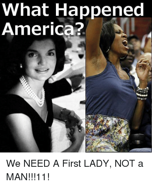 Funny First Lady Meme : What happened america we need a first lady not man