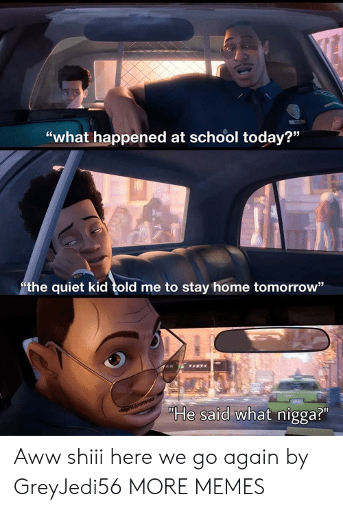 """Quiet Kid: """"what happened at school today?""""  the quiet kid told me to stay home tomorrow""""  PARTY  """"He said what nigga?"""" Aww shiii here we go again by GreyJedi56 MORE MEMES"""