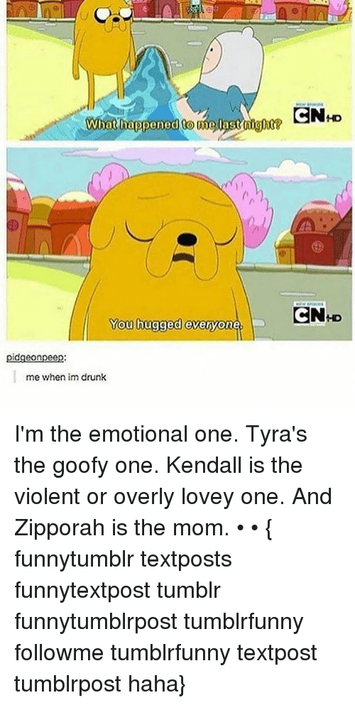 kendal: What happened Come Oast night  You hugged everyone.  dgeonpee  me when im drunk  CN HD  CN D I'm the emotional one. Tyra's the goofy one. Kendall is the violent or overly lovey one. And Zipporah is the mom. • • { funnytumblr textposts funnytextpost tumblr funnytumblrpost tumblrfunny followme tumblrfunny textpost tumblrpost haha}