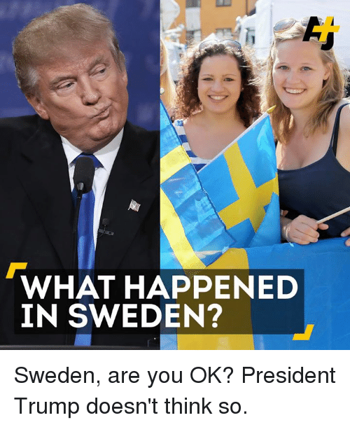 Memes, Sweden, and Trump: WHAT HAPPENED  IN SWEDEN? Sweden, are you OK? President Trump doesn't think so.